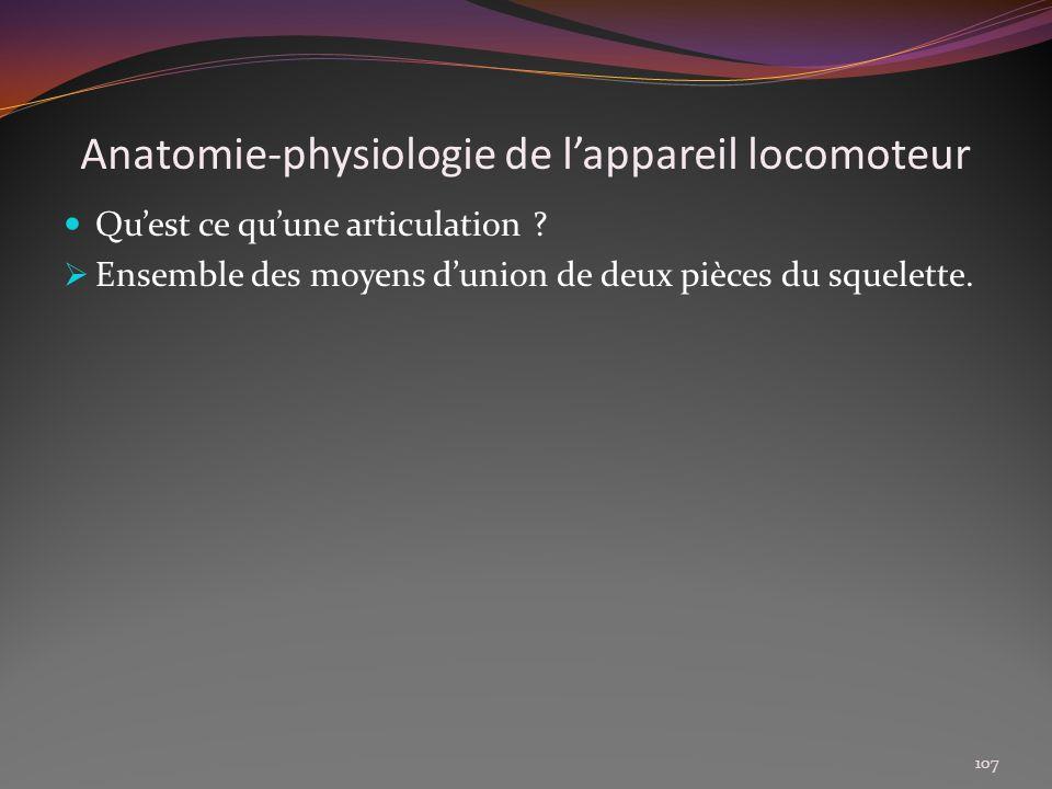 Anatomie-physiologie de lappareil locomoteur Quest ce quune articulation ? Ensemble des moyens dunion de deux pièces du squelette. 107