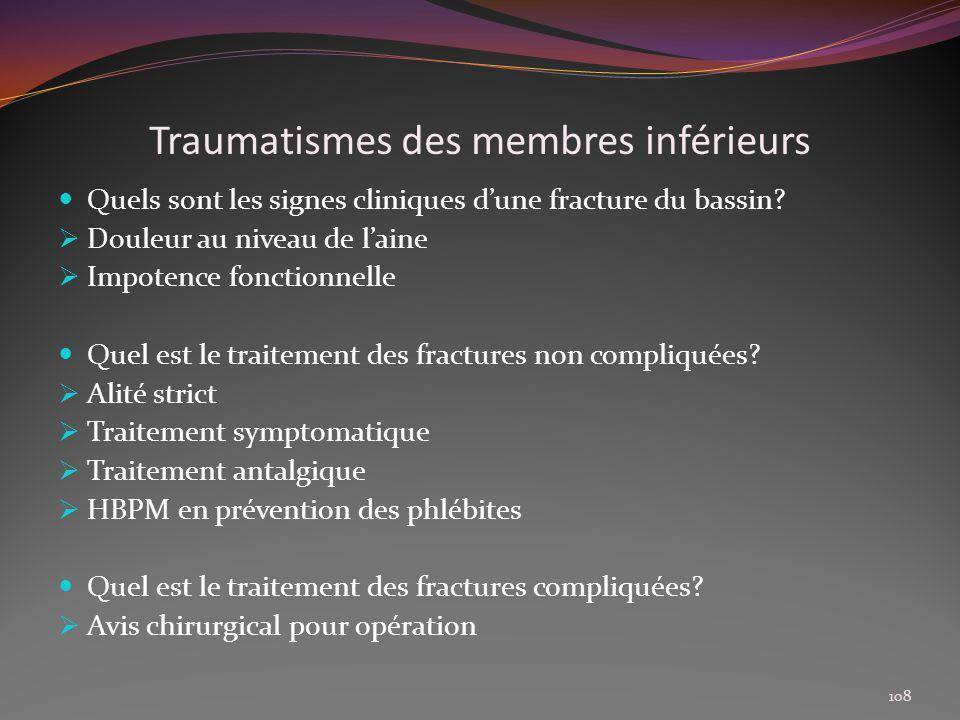 Traumatismes des membres inférieurs Quels sont les signes cliniques dune fracture du bassin? Douleur au niveau de laine Impotence fonctionnelle Quel e