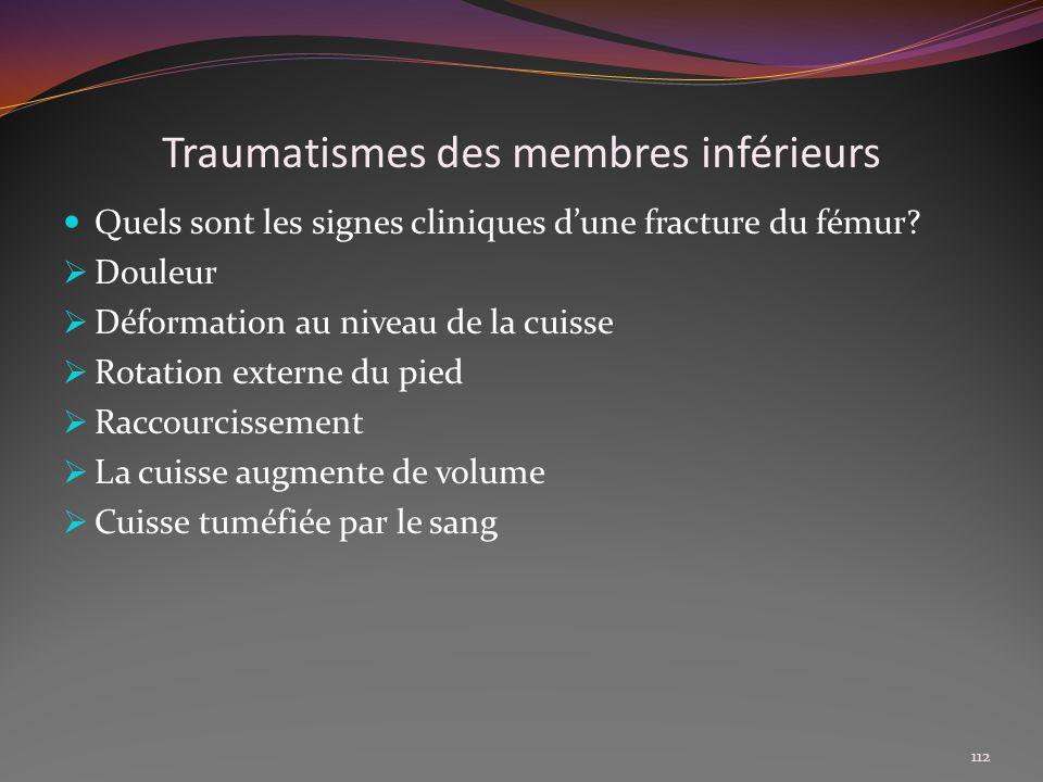 Traumatismes des membres inférieurs Quels sont les signes cliniques dune fracture du fémur? Douleur Déformation au niveau de la cuisse Rotation extern