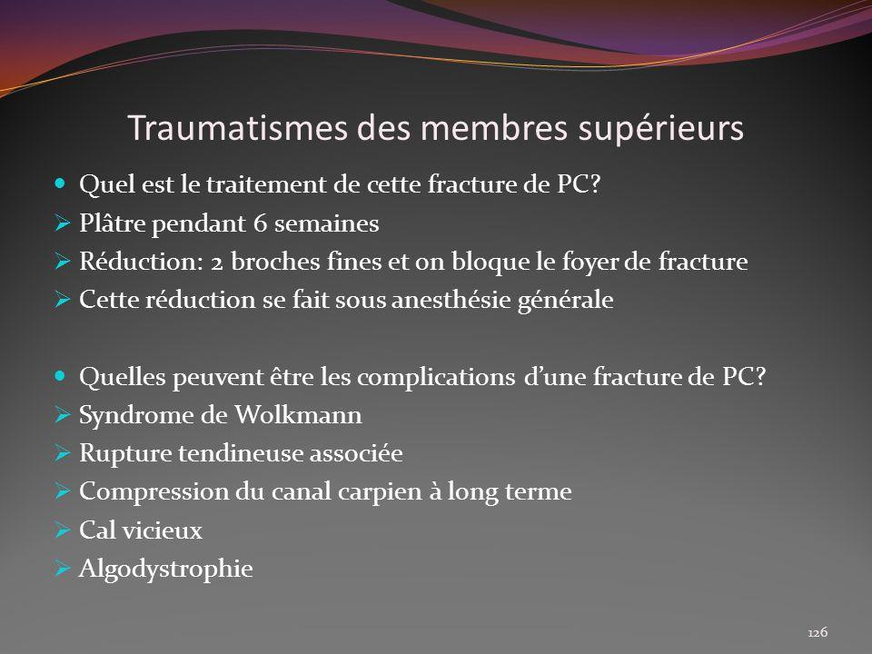 Traumatismes des membres supérieurs Quel est le traitement de cette fracture de PC? Plâtre pendant 6 semaines Réduction: 2 broches fines et on bloque