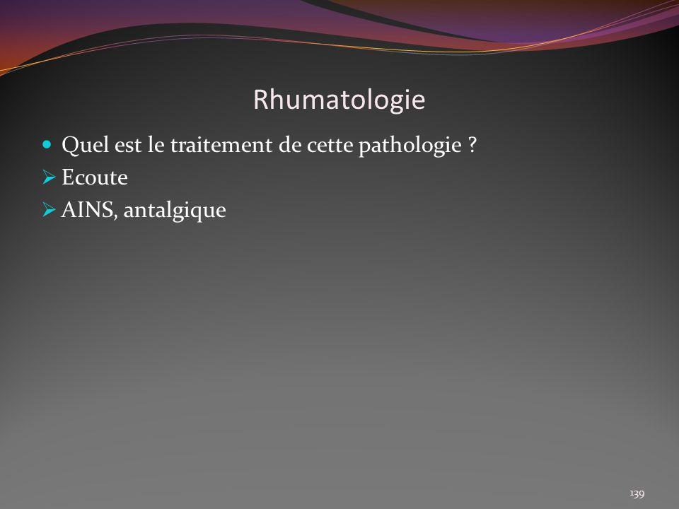 Rhumatologie Quel est le traitement de cette pathologie ? Ecoute AINS, antalgique 139