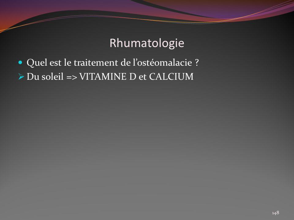 Rhumatologie Quel est le traitement de lostéomalacie ? Du soleil => VITAMINE D et CALCIUM 148