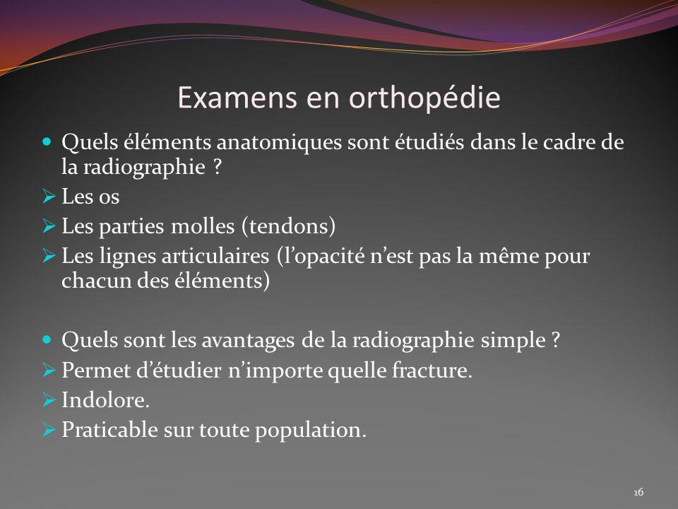 Examens en orthopédie Quels éléments anatomiques sont étudiés dans le cadre de la radiographie ? Les os Les parties molles (tendons) Les lignes articu