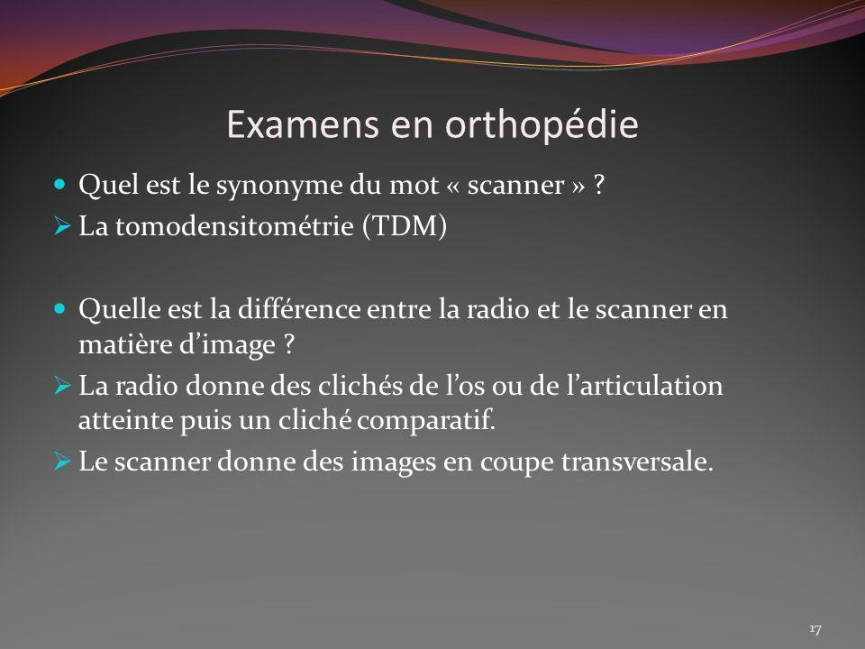 Examens en orthopédie Quel est le synonyme du mot « scanner » ? La tomodensitométrie (TDM) Quelle est la différence entre la radio et le scanner en ma