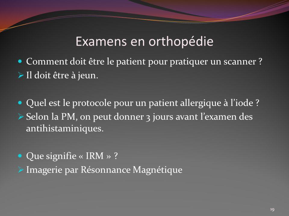 Examens en orthopédie Comment doit être le patient pour pratiquer un scanner ? Il doit être à jeun. Quel est le protocole pour un patient allergique à
