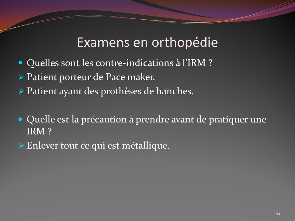 Examens en orthopédie Quelles sont les contre-indications à lIRM ? Patient porteur de Pace maker. Patient ayant des prothèses de hanches. Quelle est l