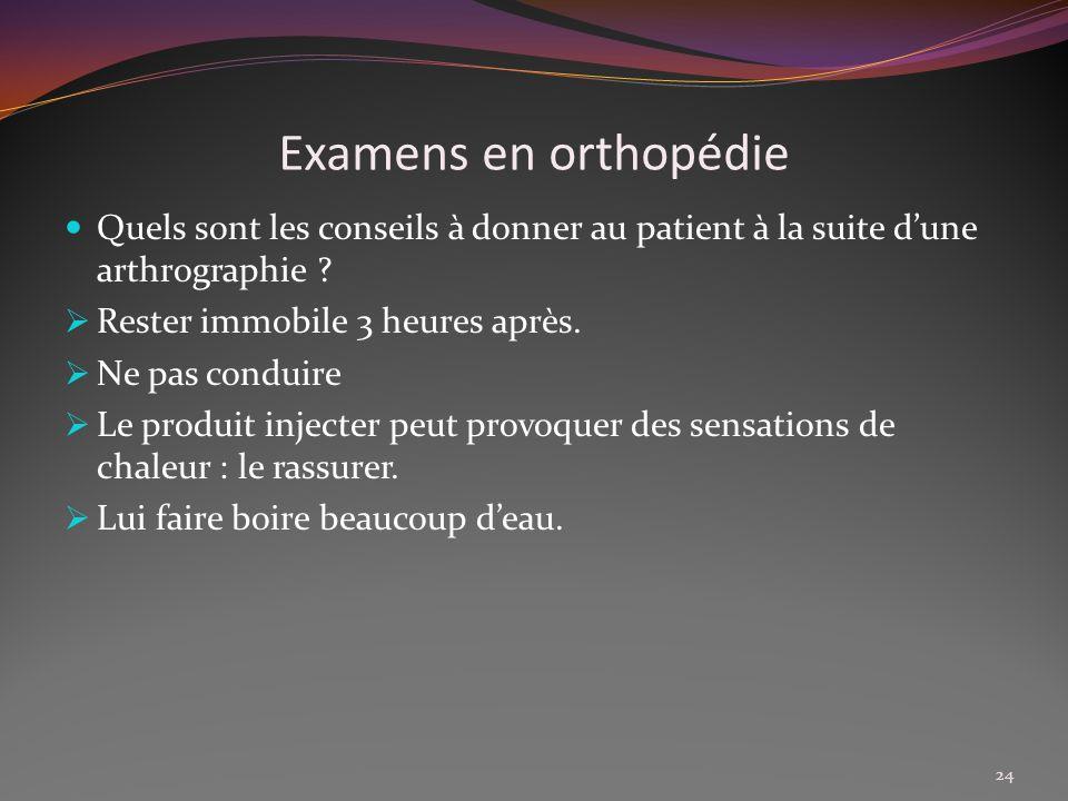 Examens en orthopédie Quels sont les conseils à donner au patient à la suite dune arthrographie ? Rester immobile 3 heures après. Ne pas conduire Le p