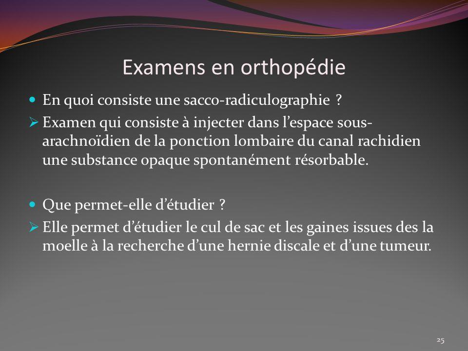 Examens en orthopédie En quoi consiste une sacco-radiculographie ? Examen qui consiste à injecter dans lespace sous- arachnoïdien de la ponction lomba
