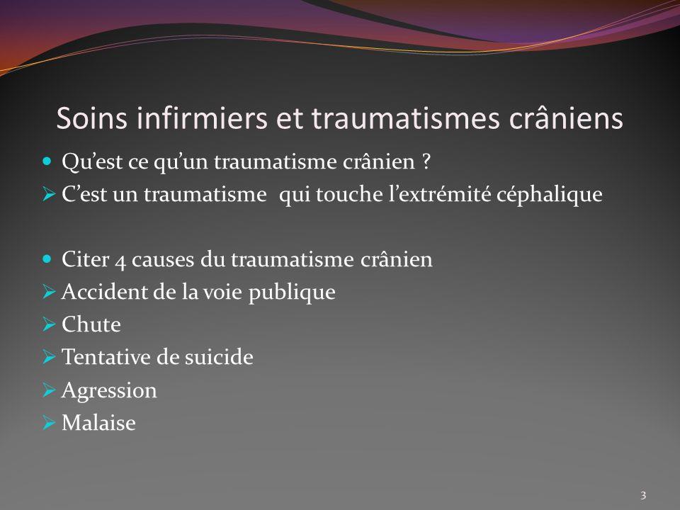 Soins infirmiers et traumatismes crâniens Quest ce quun traumatisme crânien ? Cest un traumatisme qui touche lextrémité céphalique Citer 4 causes du t