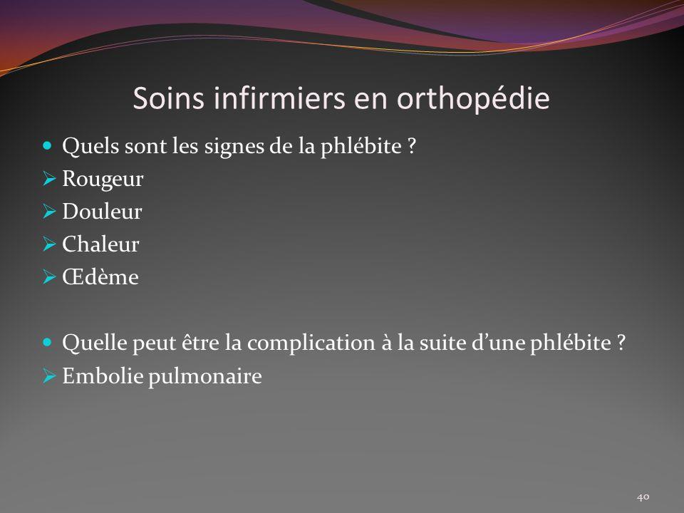 Soins infirmiers en orthopédie Quels sont les signes de la phlébite ? Rougeur Douleur Chaleur Œdème Quelle peut être la complication à la suite dune p