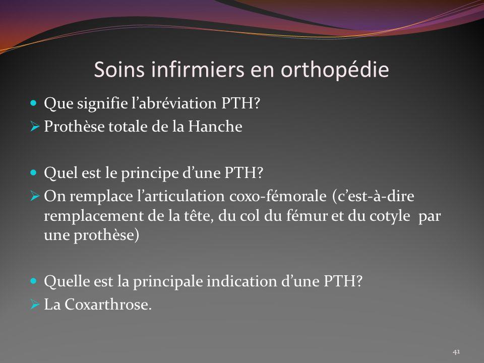 Soins infirmiers en orthopédie Que signifie labréviation PTH? Prothèse totale de la Hanche Quel est le principe dune PTH? On remplace larticulation co