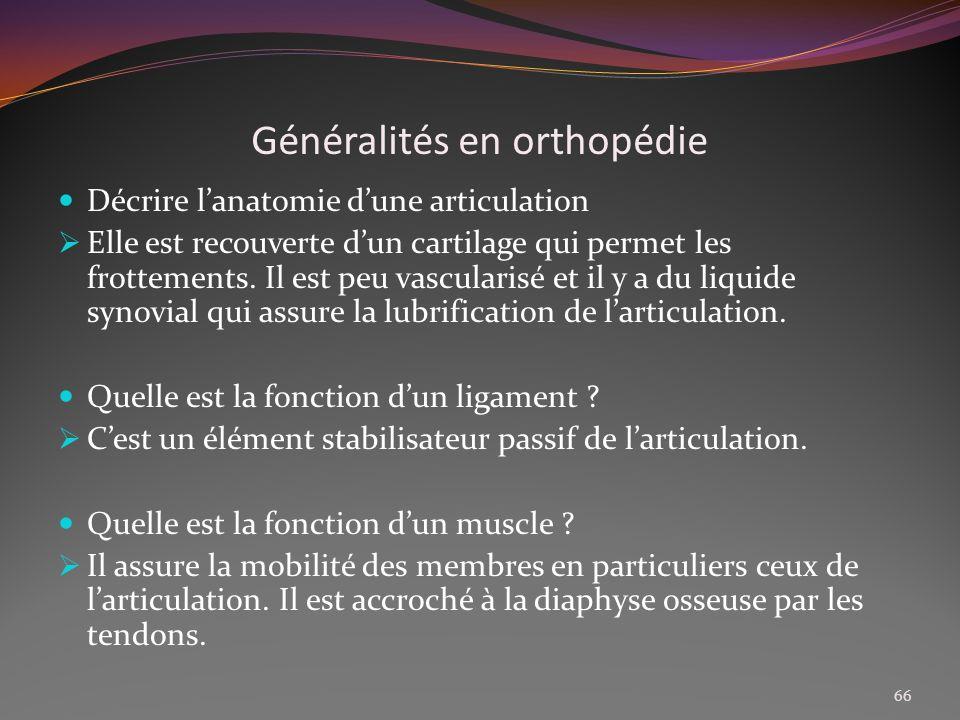 Généralités en orthopédie Décrire lanatomie dune articulation Elle est recouverte dun cartilage qui permet les frottements. Il est peu vascularisé et