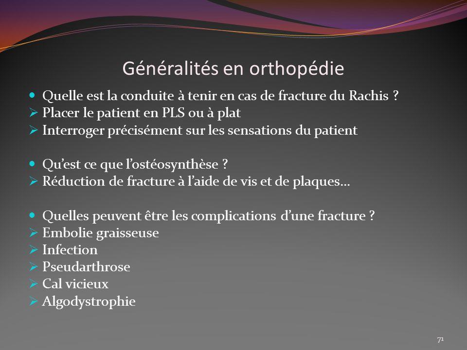 Généralités en orthopédie Quelle est la conduite à tenir en cas de fracture du Rachis ? Placer le patient en PLS ou à plat Interroger précisément sur