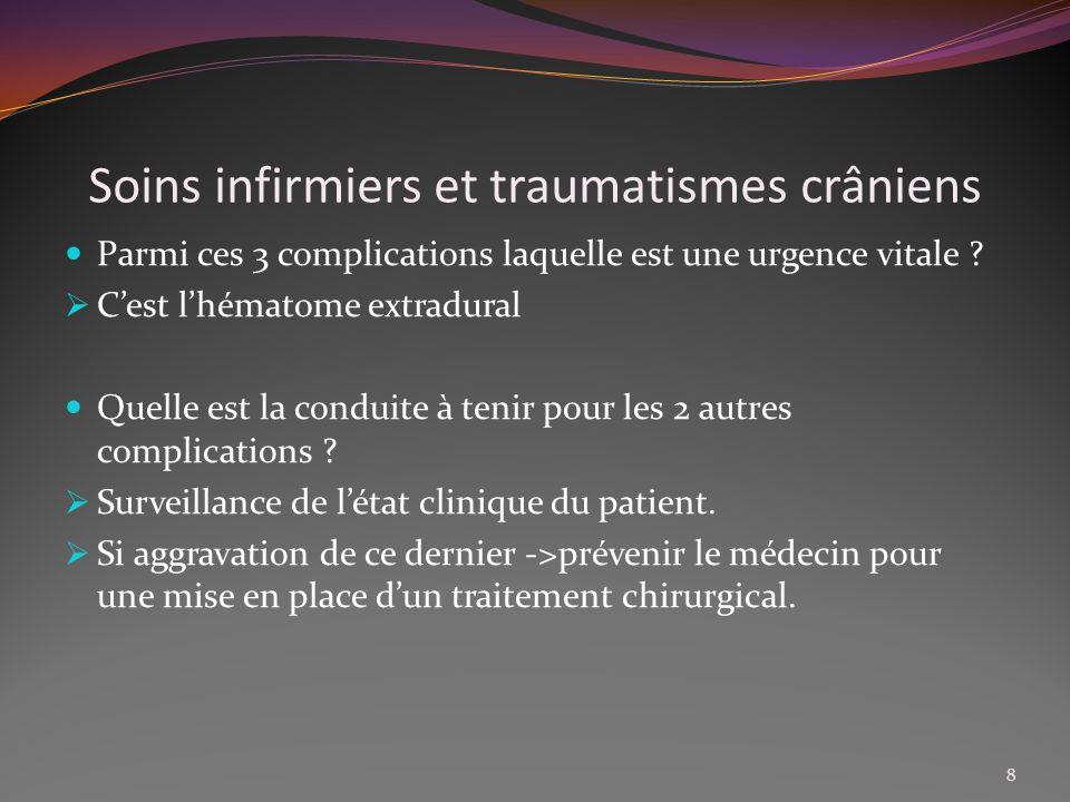 Soins infirmiers et traumatismes crâniens Parmi ces 3 complications laquelle est une urgence vitale ? Cest lhématome extradural Quelle est la conduite