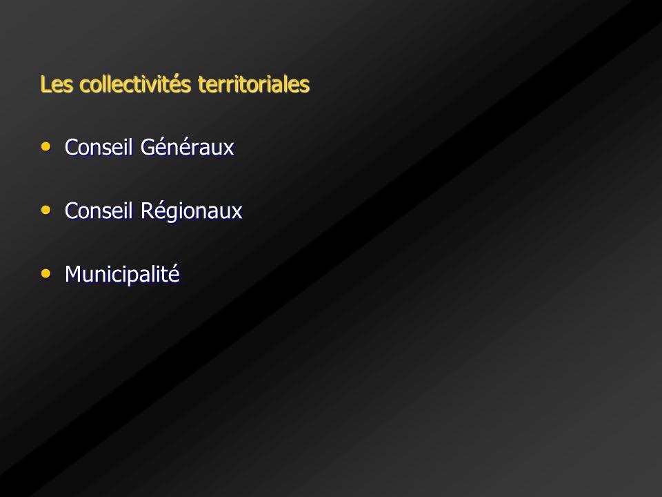 Les collectivités territoriales Conseil Généraux Conseil Généraux Conseil Régionaux Conseil Régionaux Municipalité Municipalité
