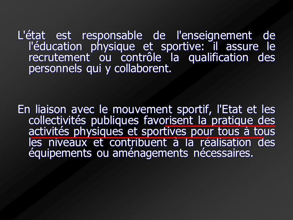 L'état est responsable de l'enseignement de l'éducation physique et sportive: il assure le recrutement ou contrôle la qualification des personnels qui