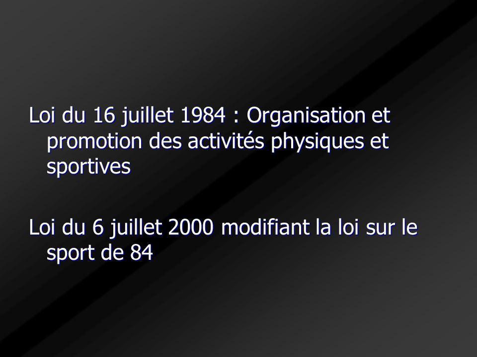 Loi du 16 juillet 1984 : Organisation et promotion des activités physiques et sportives Loi du 6 juillet 2000 modifiant la loi sur le sport de 84