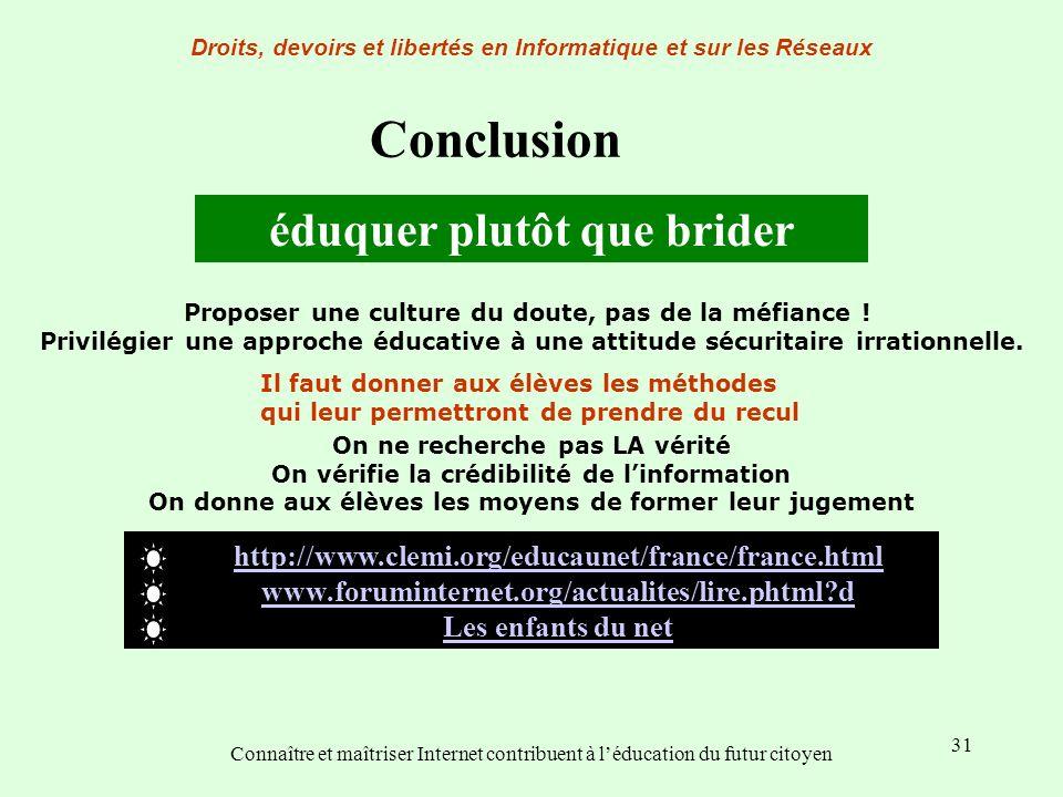 31 Conclusion éduquer plutôt que brider Droits, devoirs et libertés en Informatique et sur les Réseaux Connaître et maîtriser Internet contribuent à l