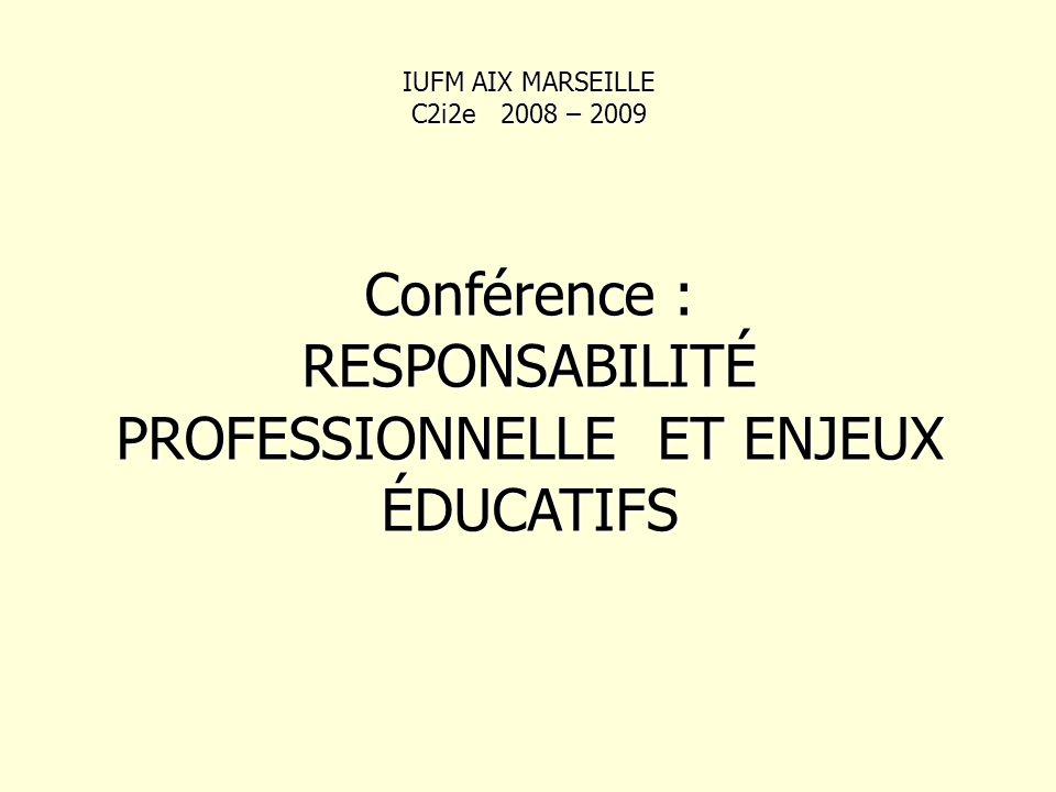 IUFM AIX MARSEILLE C2i2e 2008 – 2009 Conférence : RESPONSABILITÉ PROFESSIONNELLE ET ENJEUX ÉDUCATIFS