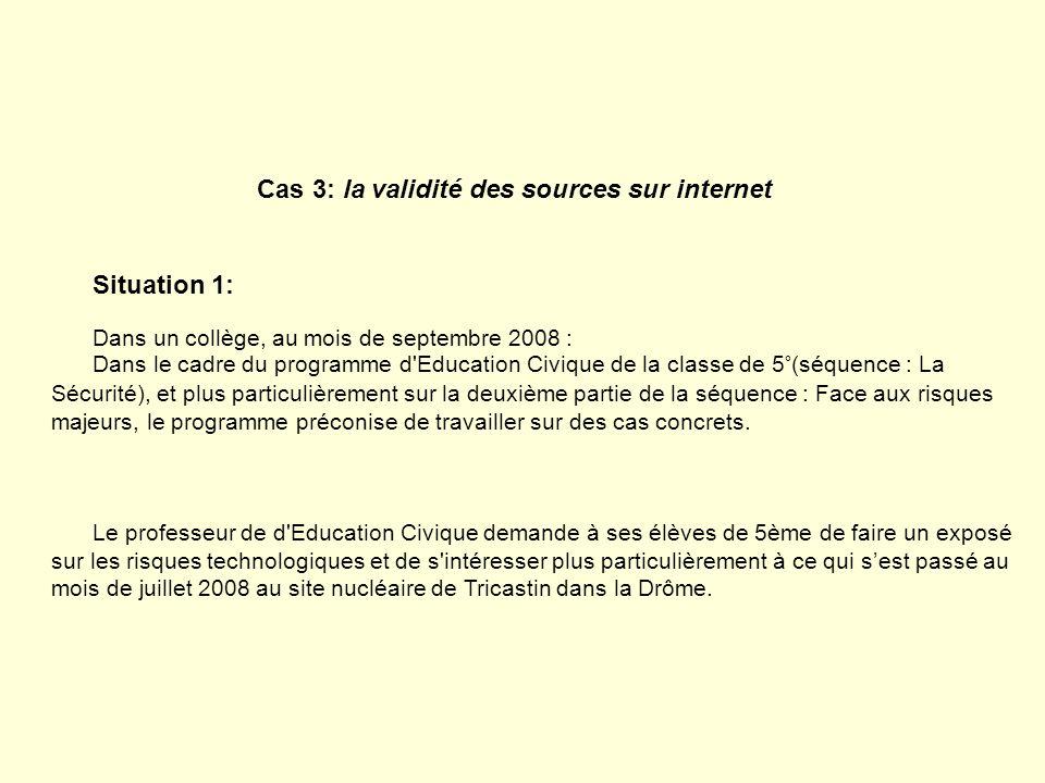 Cas 3: la validité des sources sur internet Situation 1: Dans un collège, au mois de septembre 2008 : Dans le cadre du programme d'Education Civique d