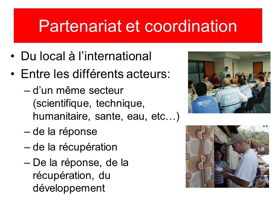 Partenariat et coordination Du local à linternational Entre les différents acteurs: –dun même secteur (scientifique, technique, humanitaire, sante, eau, etc…) –de la réponse –de la récupération –De la réponse, de la récupération, du développement