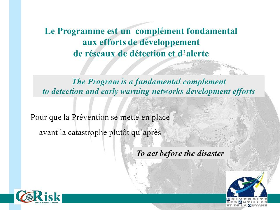Le Programme est un complément fondamental aux efforts de développement de réseaux de détection et dalerte The Program is a fundamental complement to detection and early warning networks development efforts Pour que la Prévention se mette en place avant la catastrophe plutôt quaprès To act before the disaster