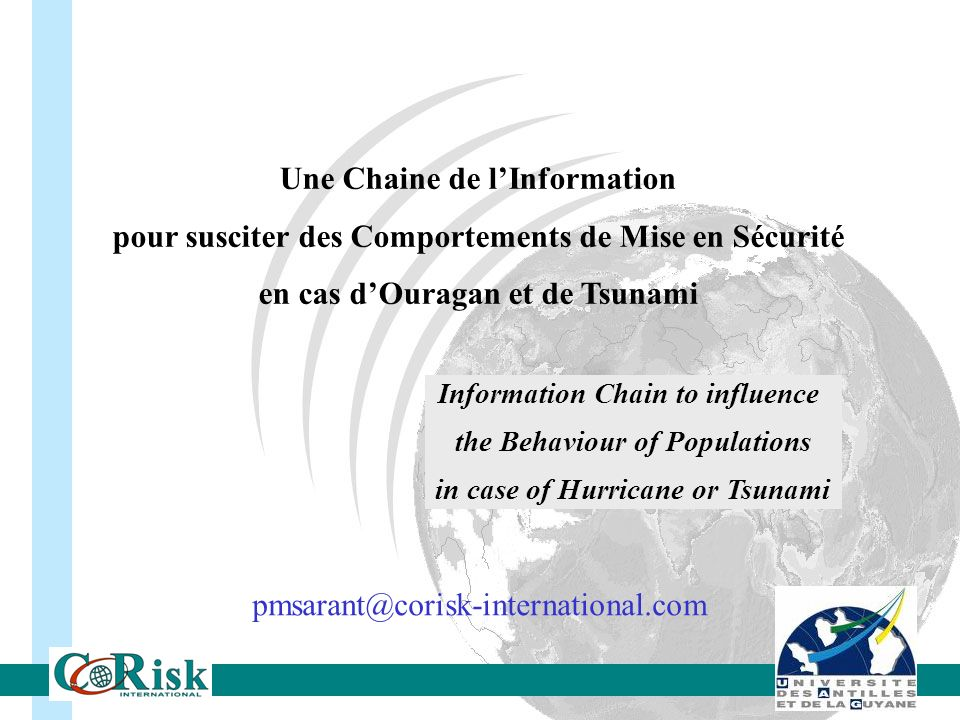 Une Chaine de lInformation pour susciter des Comportements de Mise en Sécurité en cas dOuragan et de Tsunami Information Chain to influence the Behaviour of Populations in case of Hurricane or Tsunami pmsarant@corisk-international.com