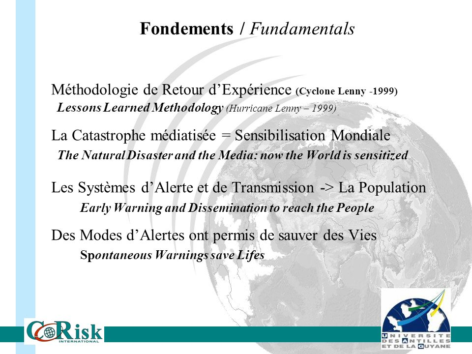 Fondements / Fundamentals Méthodologie de Retour dExpérience (Cyclone Lenny -1999) Lessons Learned Methodology (Hurricane Lenny – 1999) La Catastrophe médiatisée = Sensibilisation Mondiale The Natural Disaster and the Media: now the World is sensitized Les Systèmes dAlerte et de Transmission -> La Population Early Warning and Dissemination to reach the People Des Modes dAlertes ont permis de sauver des Vies Spontaneous Warnings save Lifes