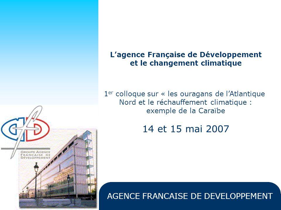 AGENCE FRANCAISE DE DEVELOPPEMENT Lagence Française de Développement et le changement climatique 1 er colloque sur « les ouragans de lAtlantique Nord et le réchauffement climatique : exemple de la Caraïbe 14 et 15 mai 2007