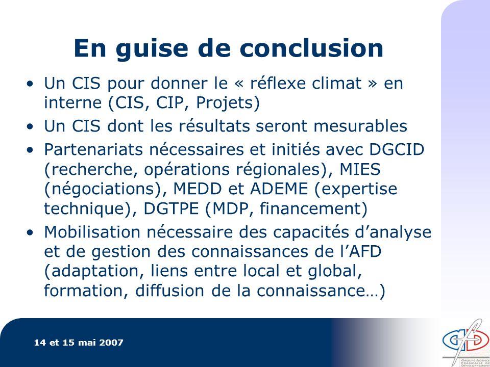 14 et 15 mai 2007 En guise de conclusion Un CIS pour donner le « réflexe climat » en interne (CIS, CIP, Projets) Un CIS dont les résultats seront mesurables Partenariats nécessaires et initiés avec DGCID (recherche, opérations régionales), MIES (négociations), MEDD et ADEME (expertise technique), DGTPE (MDP, financement) Mobilisation nécessaire des capacités danalyse et de gestion des connaissances de lAFD (adaptation, liens entre local et global, formation, diffusion de la connaissance…)