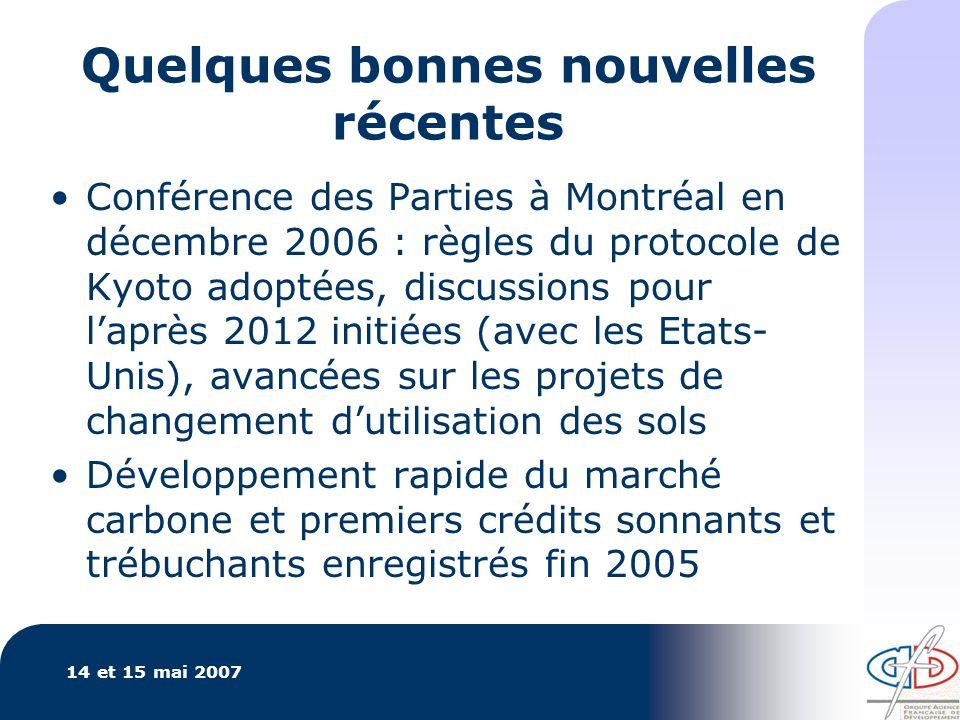 14 et 15 mai 2007 Quelques bonnes nouvelles récentes Conférence des Parties à Montréal en décembre 2006 : règles du protocole de Kyoto adoptées, discussions pour laprès 2012 initiées (avec les Etats- Unis), avancées sur les projets de changement dutilisation des sols Développement rapide du marché carbone et premiers crédits sonnants et trébuchants enregistrés fin 2005