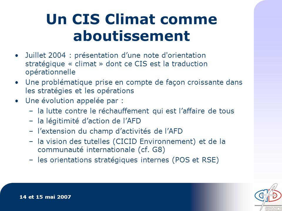 14 et 15 mai 2007 Un CIS Climat comme aboutissement Juillet 2004 : présentation dune note d orientation stratégique « climat » dont ce CIS est la traduction opérationnelle Une problématique prise en compte de façon croissante dans les stratégies et les opérations Une évolution appelée par : –la lutte contre le réchauffement qui est laffaire de tous –la légitimité daction de lAFD –lextension du champ dactivités de lAFD –la vision des tutelles (CICID Environnement) et de la communauté internationale (cf.