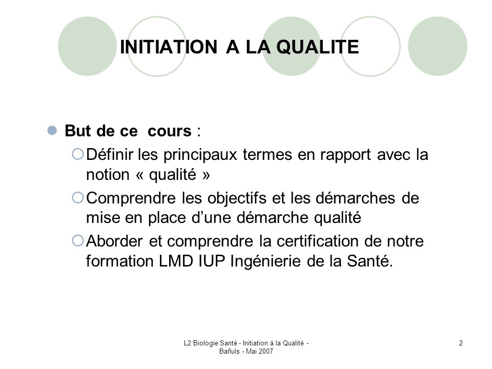L2 Biologie Santé - Initiation à la Qualité - Bañuls - Mai 2007 3 I – INTRODUCTION A LA QUALITE I – 1 – Définitions de la qualité Capacité à atteindre les objectifs opérationnels visés.