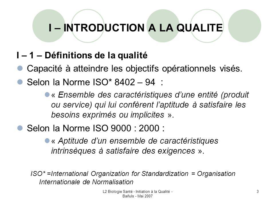 L2 Biologie Santé - Initiation à la Qualité - Bañuls - Mai 2007 74 VI – 1 – Historique La famille comporte 5 normes principales : ISO 9000 : 2000 – « Systèmes de management de la qualité – Principes essentiels et vocabulaire » Décrit les principes d un système de management de la qualité et en définit la terminologie ISO 9001 : 2000 – « Systèmes de management de la qualité – Exigences » Décrit les exigences relatives à un système de management de la qualité pour une utilisation soit interne, soit à des fins contractuelles ou de certification.