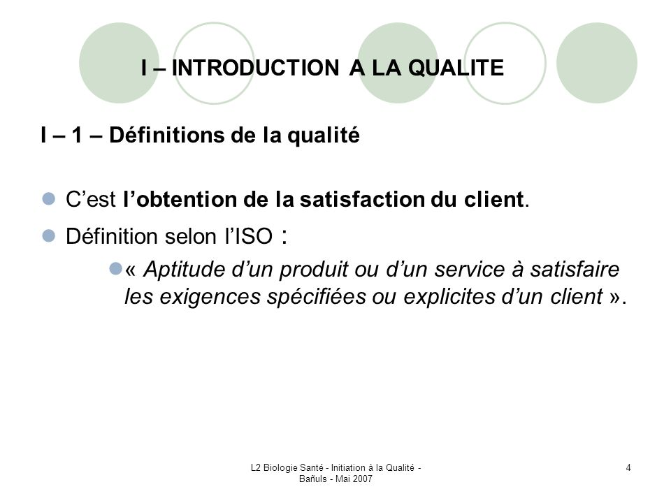 L2 Biologie Santé - Initiation à la Qualité - Bañuls - Mai 2007 25 I – 4 – Assurance qualité Définition : Lassurance qualité = garantie du maintien dun certain niveau de qualité en fonction des objectifs visés.