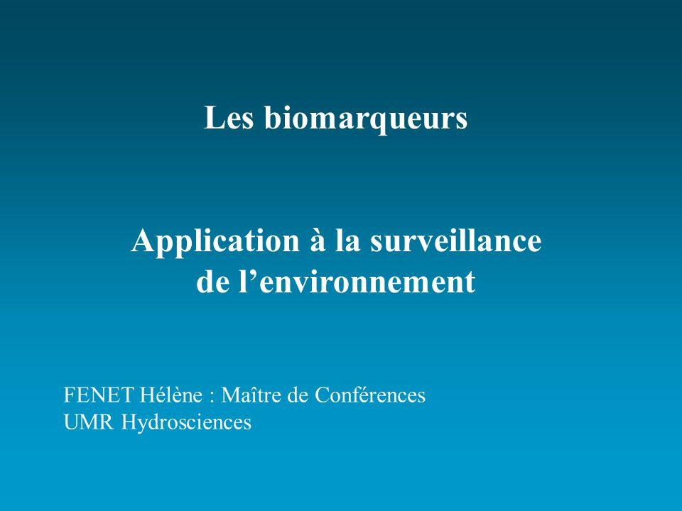 Les biomarqueurs Application à la surveillance de lenvironnement FENET Hélène : Maître de Conférences UMR Hydrosciences