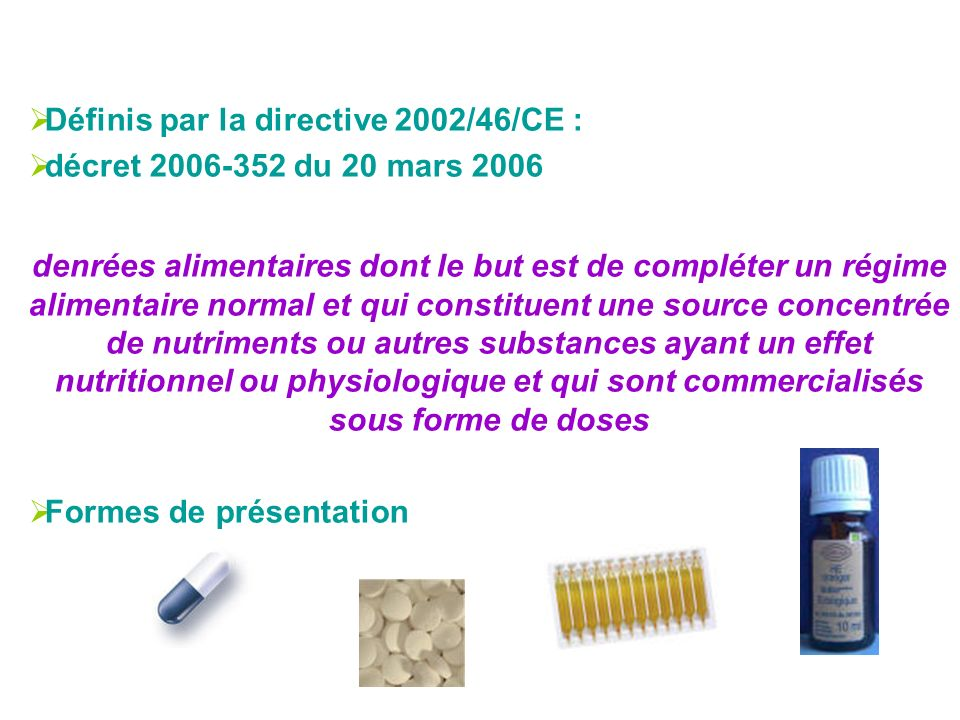 Définis par la directive 2002/46/CE : décret 2006-352 du 20 mars 2006 denrées alimentaires dont le but est de compléter un régime alimentaire normal e