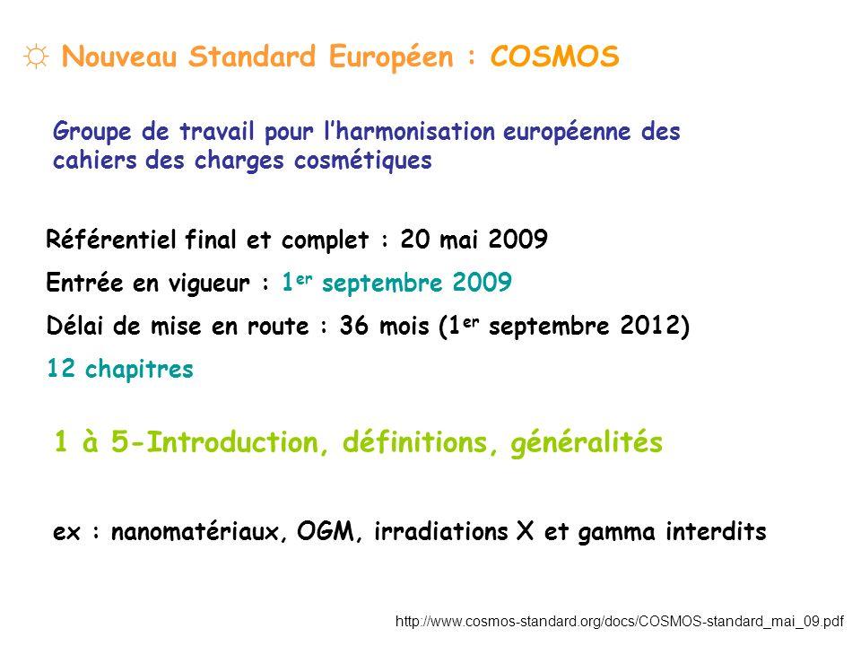 Nouveau Standard Européen : COSMOS Groupe de travail pour lharmonisation européenne des cahiers des charges cosmétiques Référentiel final et complet : 20 mai 2009 Entrée en vigueur : 1 er septembre 2009 Délai de mise en route : 36 mois (1 er septembre 2012) 12 chapitres 1 à 5-Introduction, définitions, généralités ex : nanomatériaux, OGM, irradiations X et gamma interdits http://www.cosmos-standard.org/docs/COSMOS-standard_mai_09.pdf