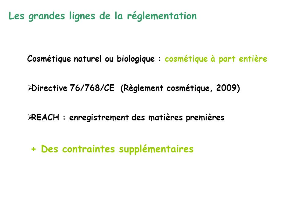 Cosmétique naturel ou biologique : cosmétique à part entière Directive 76/768/CE (Règlement cosmétique, 2009) REACH : enregistrement des matières premières + Des contraintes supplémentaires Les grandes lignes de la réglementation