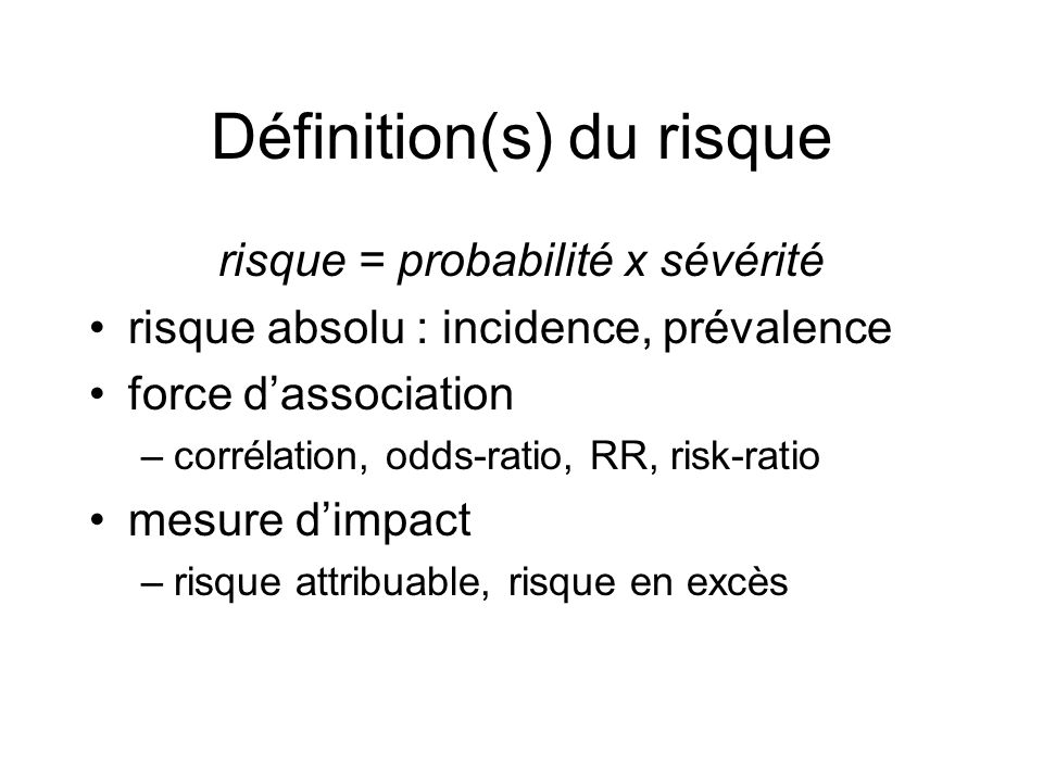 Définition(s) du risque risque = probabilité x sévérité risque absolu : incidence, prévalence force dassociation –corrélation, odds-ratio, RR, risk-ratio mesure dimpact –risque attribuable, risque en excès
