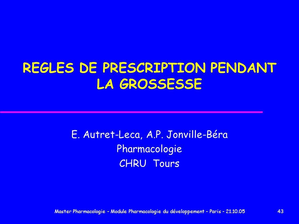Master Pharmacologie - Module Pharmacologie du développement - Paris - 21.10.0543 REGLES DE PRESCRIPTION PENDANT LA GROSSESSE E. Autret-Leca, A.P. Jon