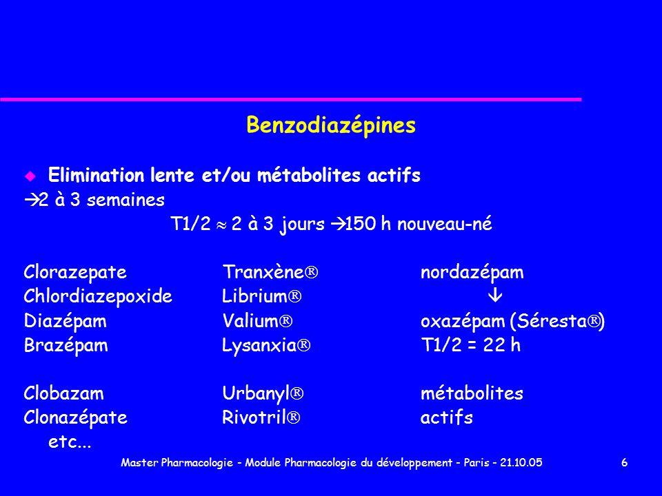 Master Pharmacologie - Module Pharmacologie du développement - Paris - 21.10.057 Benzodiazépines u Elimination intermédiaire 1 semaine T1/2 8 - 24 h x 3 à 5 nouveau-né AlprazolamXanax BromazépamLexomil FlunitrazépamRohypnol Narcozep LorazépamTémesta NitrazépamMogadon OxazépamSéresta u Elimination très courte Triazolam Halcion