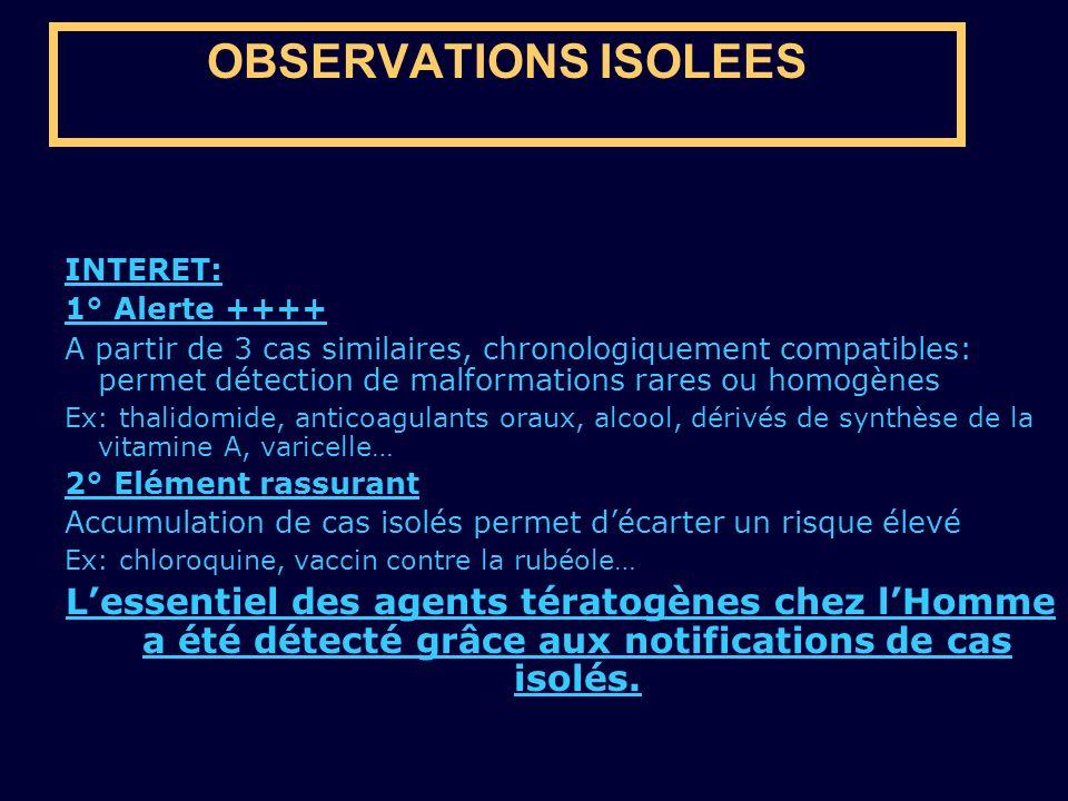 OBSERVATIONS ISOLEES INTERET: 1° Alerte ++++ A partir de 3 cas similaires, chronologiquement compatibles: permet détection de malformations rares ou h