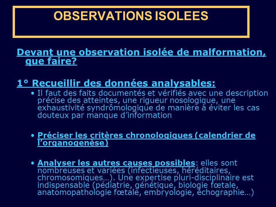 OBSERVATIONS ISOLEES Devant une observation isolée de malformation, que faire? 1° Recueillir des données analysables: Il faut des faits documentés et