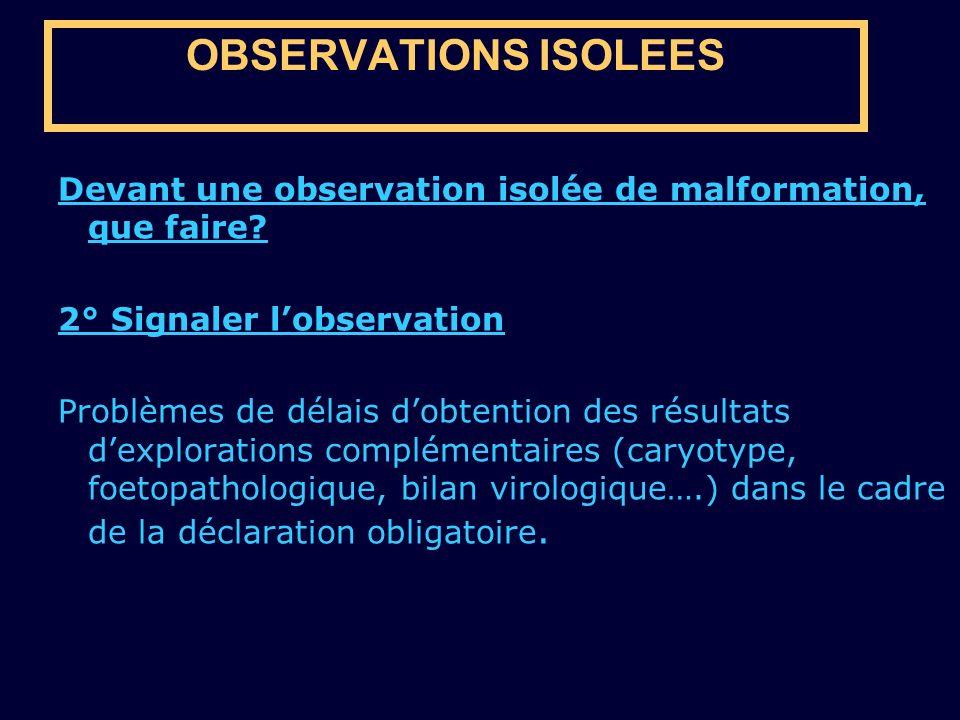 OBSERVATIONS ISOLEES Devant une observation isolée de malformation, que faire? 2° Signaler lobservation Problèmes de délais dobtention des résultats d