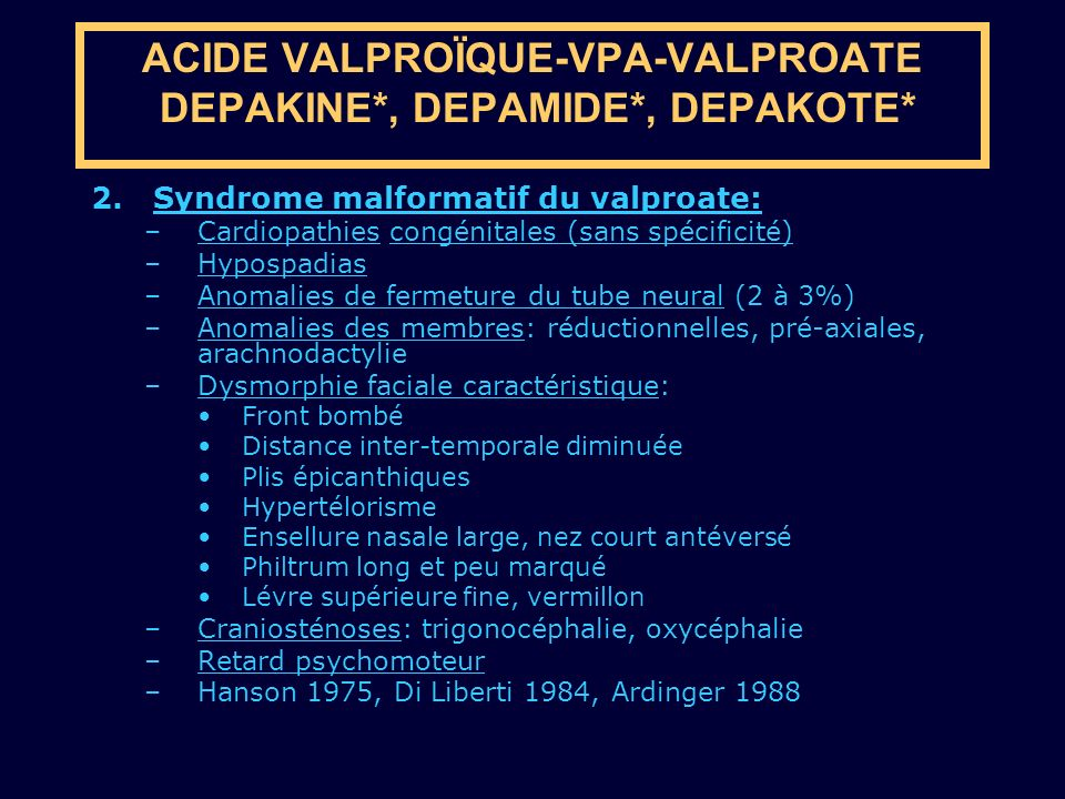 2. Syndrome malformatif du valproate: –Cardiopathies congénitales (sans spécificité) –Hypospadias –Anomalies de fermeture du tube neural (2 à 3%) –Ano