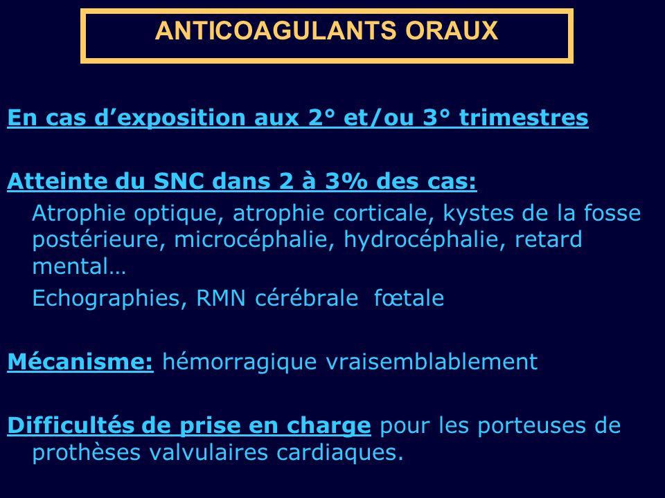 ANTICOAGULANTS ORAUX En cas dexposition aux 2° et/ou 3° trimestres Atteinte du SNC dans 2 à 3% des cas: Atrophie optique, atrophie corticale, kystes d