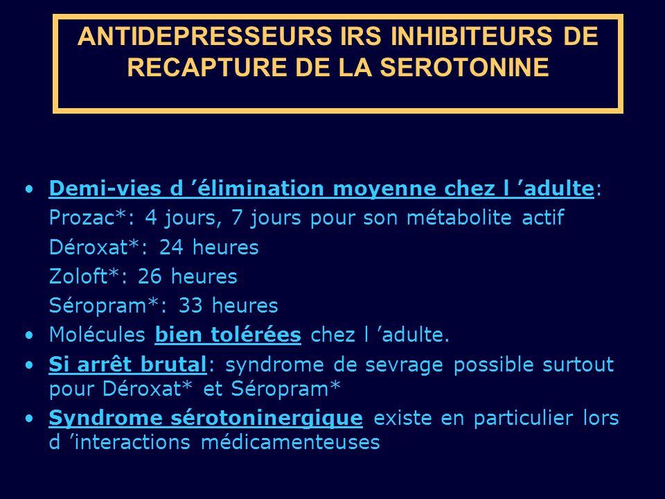 ANTIDEPRESSEURS IRS INHIBITEURS DE RECAPTURE DE LA SEROTONINE Demi-vies d élimination moyenne chez l adulte: Prozac*: 4 jours, 7 jours pour son métabo