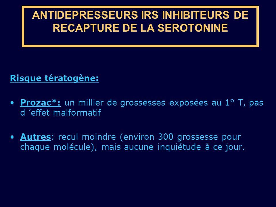 ANTIDEPRESSEURS IRS INHIBITEURS DE RECAPTURE DE LA SEROTONINE Risque tératogène: Prozac*: un millier de grossesses exposées au 1° T, pas d effet malfo
