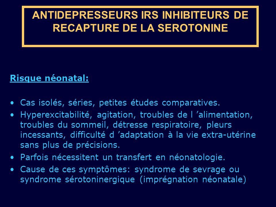 ANTIDEPRESSEURS IRS INHIBITEURS DE RECAPTURE DE LA SEROTONINE Risque néonatal: Cas isolés, séries, petites études comparatives. Hyperexcitabilité, agi